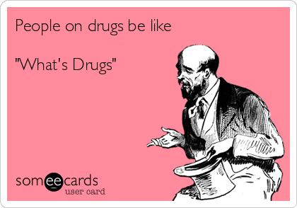 "People on drugs be like  ""What's Drugs"""