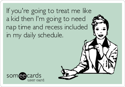 If you're going to treat me like a kid then I'm going to need nap time and recess included in my daily schedule.