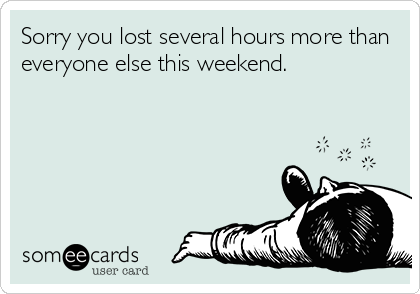 Sorry you lost several hours more than everyone else this weekend.