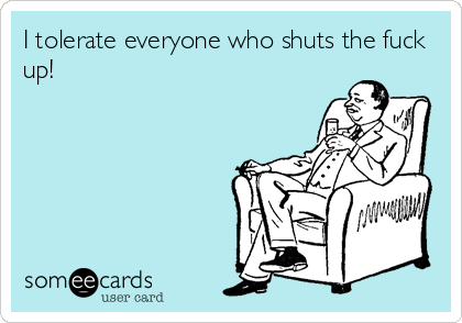 I tolerate everyone who shuts the fuck up!