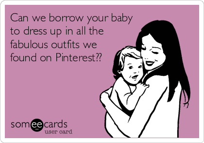 Can we borrow your baby to dress up in all the fabulous outfits we found on Pinterest??
