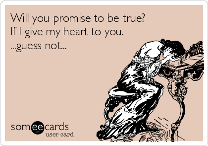 Will you promise to be true? If I give my heart to you. ...guess not...