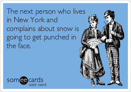 The next person who lives in New York and complains about snow is going to get punched in the face.