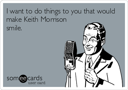 I want to do things to you that would make Keith Morrison smile.