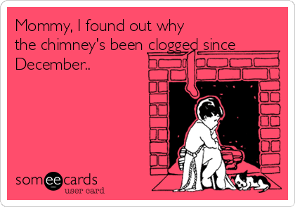 Mommy, I found out why the chimney's been clogged since December..