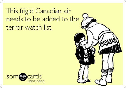 This frigid Canadian air needs to be added to the terror watch list.