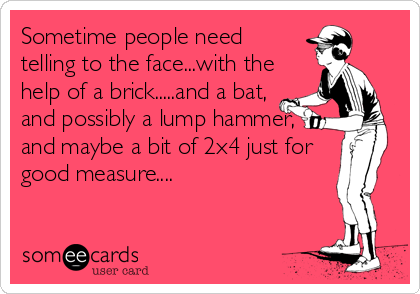 Sometime people need telling to the face...with the help of a brick.....and a bat, and possibly a lump hammer, and maybe a bit of 2x4 just for good measure....