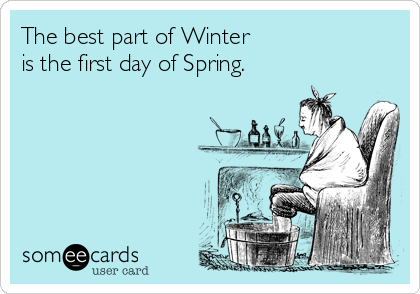 The best part of Winter  is the first day of Spring.