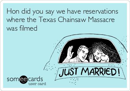Hon did you say we have reservations where the Texas Chainsaw Massacre was filmed