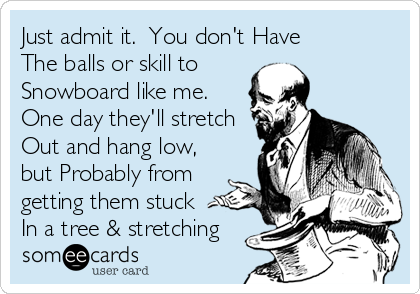 Just admit it.  You don't Have The balls or skill to  Snowboard like me.  One day they'll stretch Out and hang low, but Probably from getting them stuck  In a tree & stretching
