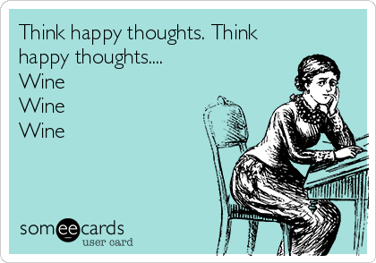 Think happy thoughts. Think happy thoughts.... Wine Wine Wine
