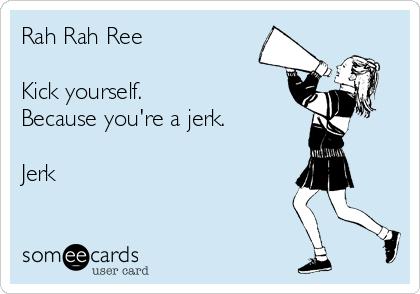 Rah Rah Ree  Kick yourself. Because you're a jerk.   Jerk