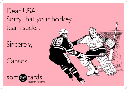 Dear USA Sorry that your hockey team sucks...  Sincerely,  Canada