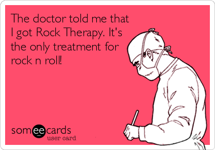 The doctor told me that I got Rock Therapy. It's the only treatment for rock n roll!