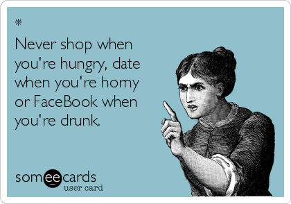 * Never shop when you're hungry, date when you're horny  or FaceBook when you're drunk.