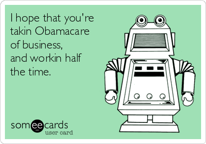 I hope that you're takin Obamacare of business,  and workin half  the time.