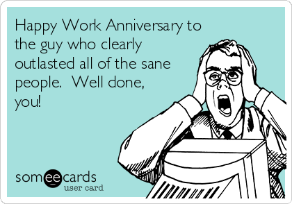 Happy Work Anniversary to the guy who clearly outlasted all of the sane people.  Well done, you!