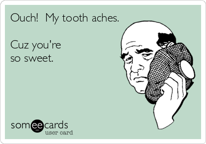 Ouch!  My tooth aches.  Cuz you're so sweet.