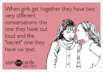 """When girls get together they have two very different conversations: the one they have out loud and the """"secret"""" one they have via text."""