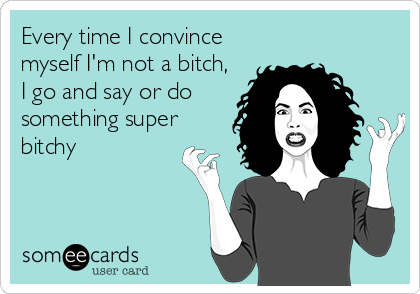 Every time I convince myself I'm not a bitch, I go and say or do something super bitchy
