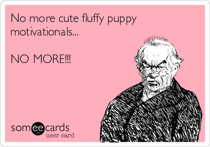 No more cute fluffy puppy motivationals...  NO MORE!!!
