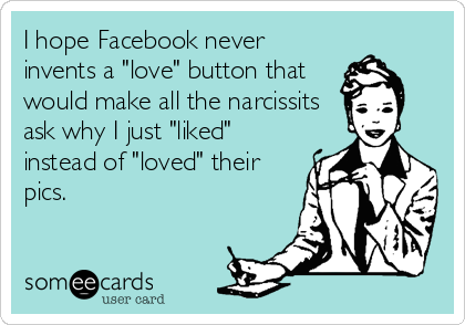 "I hope Facebook never invents a ""love"" button that would make all the narcissits ask why I just ""liked"" instead of ""loved"" their pics."
