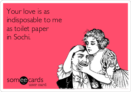 Your love is as indisposable to me  as toilet paper  in Sochi.