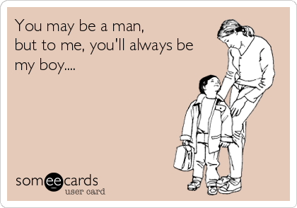 You may be a man,  but to me, you'll always be  my boy....