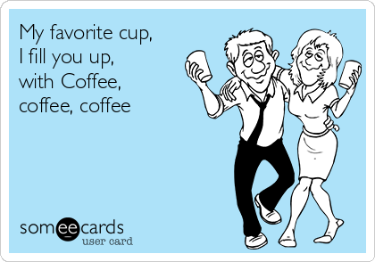 My favorite cup, I fill you up,  with Coffee, coffee, coffee