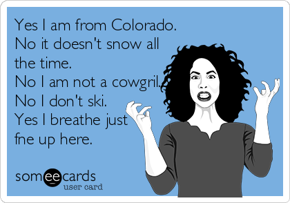 Yes I am from Colorado. No it doesn't snow all the time. No I am not a cowgril. No I don't ski. Yes I breathe just fne up here.