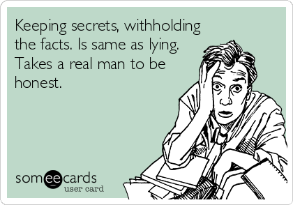 Keeping secrets, withholding the facts. Is same as lying. Takes a real man to be honest.
