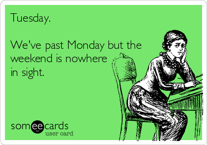 Tuesday.  We've past Monday but the weekend is nowhere in sight.