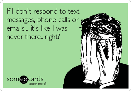 If I don't respond to text messages, phone calls or emails... it's like I was never there...right?