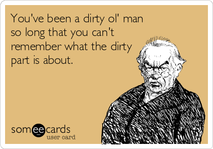 You've been a dirty ol' man so long that you can't remember what the dirty part is about.