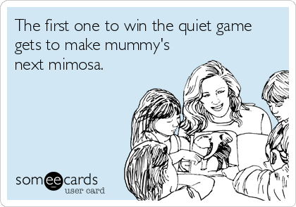 The first one to win the quiet game gets to make mummy's next mimosa.