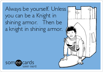 Always be yourself. Unless you can be a Knight in shining armor.   Then be a knight in shining armor.