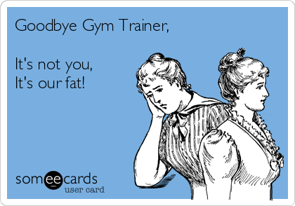 Goodbye Gym Trainer,  It's not you, It's our fat!