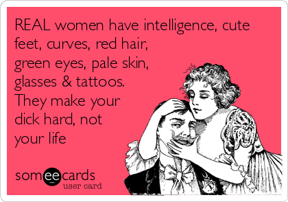 REAL women have intelligence, cute feet, curves, red hair, green eyes, pale skin, glasses & tattoos.  They make your dick hard, not your life