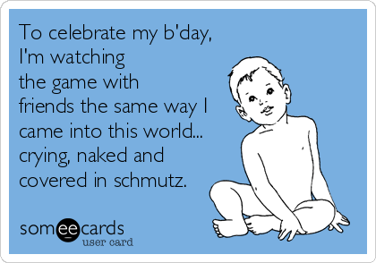 To celebrate my b'day, I'm watching  the game with friends the same way I came into this world... crying, naked and  covered in schmutz.