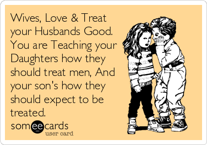 Wives, Love & Treat your Husbands Good. You are Teaching your Daughters how they should treat men, And your son's how they should expect to be treated.