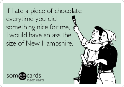 If I ate a piece of chocolate  everytime you did  something nice for me, I would have an ass the size of New Hampshire.