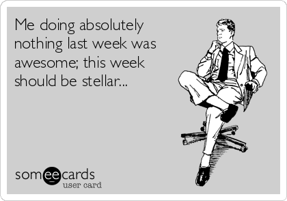 Me doing absolutely nothing last week was awesome; this week should be stellar...