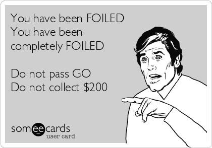 You have been FOILED You have been completely FOILED  Do not pass GO Do not collect $200