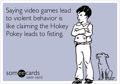 Saying video games lead to violent behavior is like claiming the Hokey Pokey leads to fisting.