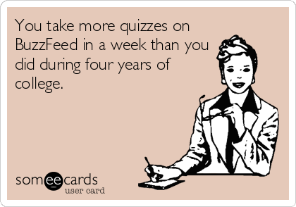 You take more quizzes on BuzzFeed in a week than you did during four years of college.