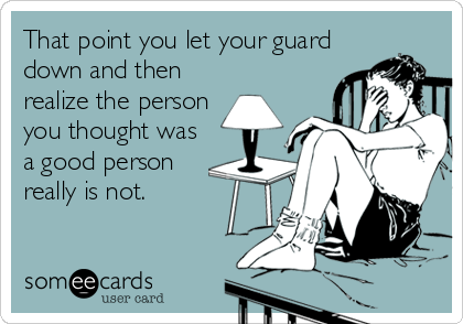 That point you let your guard down and then realize the person you thought was a good person really is not.
