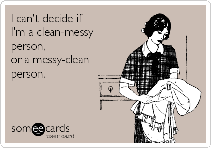 I can't decide if   I'm a clean-messy person, or a messy-clean person.