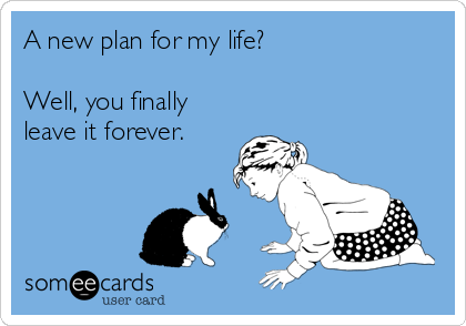 A new plan for my life?   Well, you finally leave it forever.