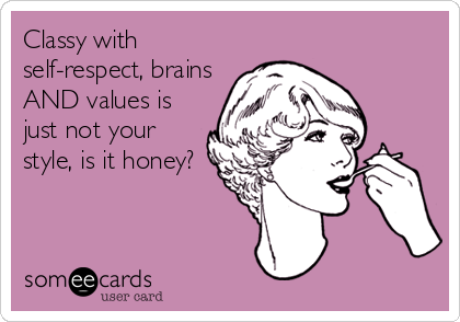 Classy with self-respect, brains AND values is just not your style, is it honey?