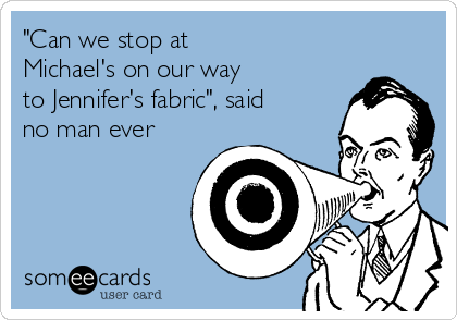 """Can we stop at Michael's on our way to Jennifer's fabric"", said no man ever"